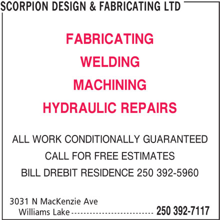 Scorpion Design & Fabricating Ltd (250-392-7117) - Display Ad - FABRICATING WELDING MACHINING HYDRAULIC REPAIRS ALL WORK CONDITIONALLY GUARANTEED CALL FOR FREE ESTIMATES BILL DREBIT RESIDENCE 250 392-5960 3031 N MacKenzie Ave 250 392-7117 Williams Lake --------------------------- SCORPION DESIGN & FABRICATING LTD