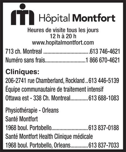 Hôpital Montfort (613-746-4621) - Annonce illustrée======= - Heures de visite tous les jours 12 h à 20 h www.hopitalmontfort.com 713 ch. Montreal..................................613 746-4621 Numéro sans frais..............................1 866 670-4621 Cliniques: 206-2741 rue Chamberland, Rockland..613 446-5139 Équipe communautaire de traitement intensif Ottawa est - 338 Ch. Montreal.............613 688-1083 Physiothérapie - Orleans Santé Montfort 1968 boul. Portobello...........................613 837-0188 Santé Montfort Health Clinique médicale 1968 boul. Portobello, Orleans.............613 837-7033