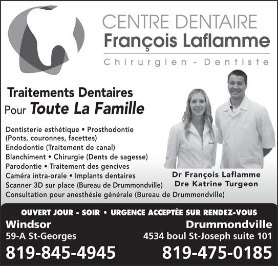 Centre Dentaire François Laflamme (819-845-4945) - Annonce illustrée======= - Dentisterie esthétique   Prosthodontie (Ponts, couronnes, facettes) Endodontie (Traitement de canal) Blanchiment   Chirurgie (Dents de sagesse) Parodontie   Traitement des gencives Dr François Laflamme Caméra intra-orale   Implants dentaires Dre Katrine Turgeon Scanner 3D sur place (Bureau de Drummondville) Consultation pour anesthésie générale (Bureau de Drummondville) OUVERT JOUR - SOIR   URGENCE ACCEPTÉE SUR RENDEZ-VOUS Windsor Drummondville 819-475-0185 59-A St-Georges 4534 boul St-Joseph suite 101 819-845-4945 Traitements Dentaires Pour Toute La Famille