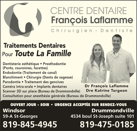 Centre Dentaire François Laflamme (819-845-4945) - Annonce illustrée======= - Traitements Dentaires Pour Toute La Famille Dentisterie esthétique   Prosthodontie (Ponts, couronnes, facettes) Endodontie (Traitement de canal)Endodontie (Traitement de canal) Blanchiment   Chirurgie (Dents de sagesse)Blanchiment   Chirurgie (Dents de sagesse) Parodontie   Traitement des gencivesParodontie   Traitement des gencives Dr François LaflammeDr François Laflamme Caméra intra-orale   Implants dentairesCaméra intra-orale   Implants dentaires Dre Katrine TurgeonDre Katrine Turgeon Scanner 3D sur place (Bureau de Drummondville)Scanner 3D sur place(Bureau de Drummondville) OUVERT JOUR - SOIR   URGENCE ACCEPTÉE SUR RENDEZ-VOUS Windsor Drummondville 59-A St-Georges 4534 boul St-Joseph suite 101 Consultation pour anesthésie générale (Bureau de Drummondville)Consultation pour anesthésie générale (Bureau de Drummondville) 819-845-4945 819-475-0185