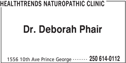Healthtrends Naturopathic Clinic (250-614-0112) - Display Ad - HEALTHTRENDS NATUROPATHIC CLINIC Dr. Deborah Phair ------- 250 614-0112 1556 10th Ave Prince George HEALTHTRENDS NATUROPATHIC CLINIC Dr. Deborah Phair ------- 250 614-0112 1556 10th Ave Prince George