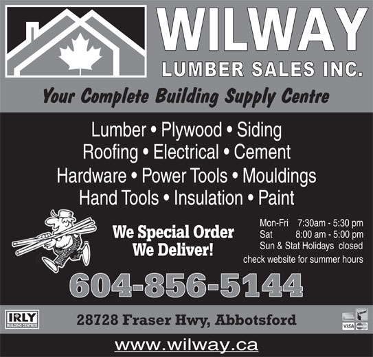 Wilway Lumber Sales Inc (604-856-5144) - Display Ad - Roofing   Electrical   Cement Hardware   Power Tools   Mouldings Hand Tools   Insulation   Paint Mon-Fri     7:30am - 5:30 pm Sat           8:00 am - 5:00 pm We Special Order Sun & Stat Holidays   closed We Deliver! check website for summer hours 604856-5144 28728 Fraser Hwy, Abbotsford www.wilway.ca Lumber   Plywood   Siding