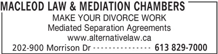 Nigel Macleod And Macleod Law & Mediation Chambers (613-829-7000) - Display Ad - MACLEOD LAW & MEDIATION CHAMBERS MAKE YOUR DIVORCE WORK Mediated Separation Agreements www.alternativelaw.ca --------------- 613 829-7000 202-900 Morrison Dr