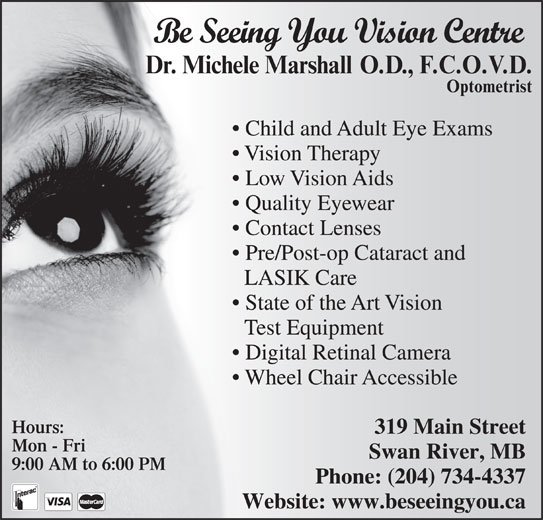 Be Seeing You Vision Centre (204-734-4337) - Display Ad - Be Seeing You Vision Centre Child and Adult Eye Exams Vision Therapy Low Vision Aids Quality Eyewear Contact Lenses Pre/Post-op Cataract and LASIK Care State of the Art Vision Test Equipment Digital Retinal Camera Wheel Chair Accessible Hours: 319 Main Street Mon - Fri Swan River, MB 9:00 AM to 6:00 PM Phone: (204) 734-4337 Website: www.beseeingyou.ca Be Seeing You Vision Centre Child and Adult Eye Exams Vision Therapy Low Vision Aids Quality Eyewear Contact Lenses Pre/Post-op Cataract and LASIK Care State of the Art Vision Test Equipment Digital Retinal Camera Wheel Chair Accessible Hours: 319 Main Street Mon - Fri Swan River, MB 9:00 AM to 6:00 PM Phone: (204) 734-4337 Website: www.beseeingyou.ca