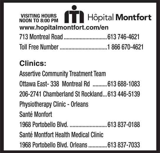 Montfort Hospital (613-746-4621) - Display Ad - Clinics: Assertive Community Treatment Team Physiotherapy Clinic - Orleans Santé Monfort 1968 Portobello Blvd...........................613 837-0188 Santé Montfort Health Medical Clinic 1968 Portobello Blvd. Orleans.............613 837-7033 Toll Free Number .................................1 866 670-4621 Ottawa East- 338  Montreal Rd ..........613 688-1083 206-2741 Chamberland St Rockland...613 446-5139 VISITING HOURS NOON TO 8:00 PM www.hopitalmontfort.com/en 713 Montreal Road..............................613 746-4621
