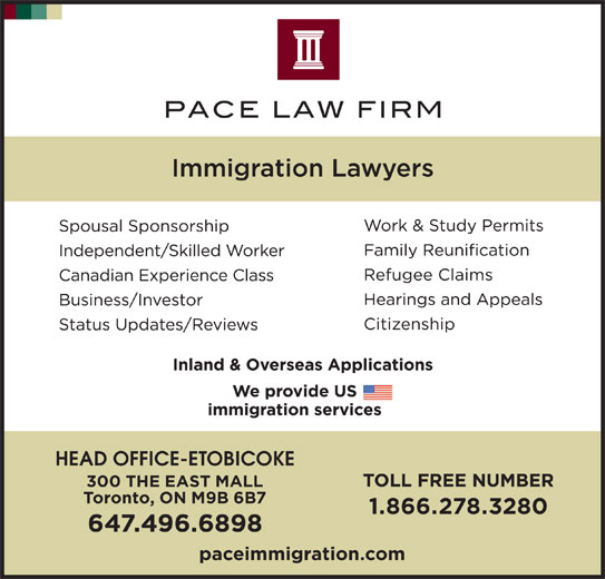 Pace Law Firm (416-236-3060) - Display Ad - HEAD OFFICE-ETOBICOKE 300 THE EAST MALL Toronto, ON M9B 6B7 1.866.278.3280 647.496.6898 paceimmigration.com
