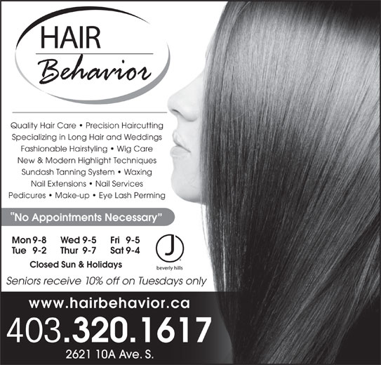 Hair Behavior (403-320-1617) - Display Ad - 403 .320.1617 2621 10A Ave. S. Quality Hair Care   Precision Haircutting Specializing in Long Hair and Weddings Fashionable Hairstyling   Wig Care New & Modern Highlight Techniques Sundash Tanning System   Waxing Nail Extensions   Nail Services Pedicures   Make-up   Eye Lash Perming No Appointments Necessary Mon 9-8 Fri 9-5Wed 9-5 Tue 9-2 Sat 9-4Thur 9-7 Closed Sun & Holidays Seniors receive 10% off on Tuesdays only www.hairbehavior.ca