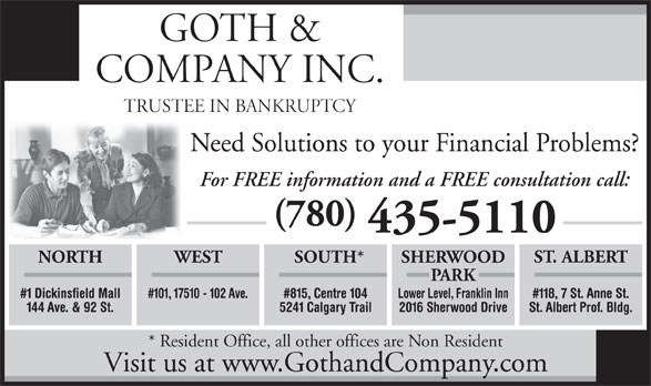 Goth & Company Inc (780-435-5110) - Display Ad - GOTH & COMPANY INC. TRUSTEE IN BANKRUPTCY Need Solutions to your Financial Problems? For FREE information and a FREE consultation call: (780) 435-5110 ST. ALBERT WEST SOUTH* SHERWOODNORTH PARK #101, 17510 - 102 Ave. #815, Centre 104 Lower Level, Franklin Inn#1 Dickinsfield Mall #118, 7 St. Anne St. 5241 Calgary Trail 2016 Sherwood Drive144 Ave. & 92 St. St. Albert Prof. Bldg. * Resident Office, all other offices are Non Resident Visit us at www.GothandCompany.com