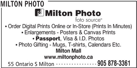Foto Source (905-878-3361) - Display Ad - Order Digital Prints Online or In-Store (Prints In Minutes) Enlargements - Posters & Canvas Prints Passport , Visa & I.D. Photos Photo Gifting - Mugs, T-shirts, Calendars Etc. Milton Mall www.miltonphoto.ca ---------------- 905 878-3361 55 Ontario S Milton MILTON PHOTO