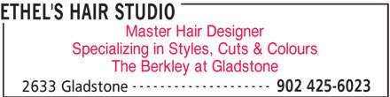 Ethel's Hair Studio (902-425-6023) - Display Ad - Specializing in Styles, Cuts & Colours The Berkley at Gladstone -------------------- 902 425-6023 2633 Gladstone Master Hair Designer ETHEL'S HAIR STUDIO
