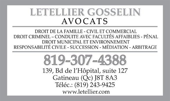 Letellier Gosselin (819-243-1336) - Annonce illustrée======= - LETELLIER GOSSELIN AVOCATS DROIT DE LA FAMILLE - CIVIL ET COMMERCIAL DROIT CRIMINEL - CONDUITE AVEC FACULTÉS AFFAIBLIES - PÉNAL DROIT MUNICIPAL ET ENVIRONNEMENT RESPONSABILITÉ CIVILE - SUCCESSION - MÉDIATION - ARBITRAGE 819-307-4388 139, Bd de l Hôpital, suite 127 Gatineau (Qc) J8T 8A3 www.letellier.com Téléc.: (819) 243-9425