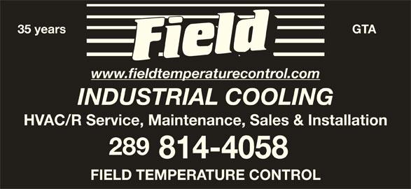 Field Temperature Control Ltd (416-674-1947) - Display Ad - 35 years GTA www.fieldtemperaturecontrol.com INDUSTRIAL COOLING HVAC/R Service, Maintenance, Sales & Installation 289 814-4058 FIELD TEMPERATURE CONTROL