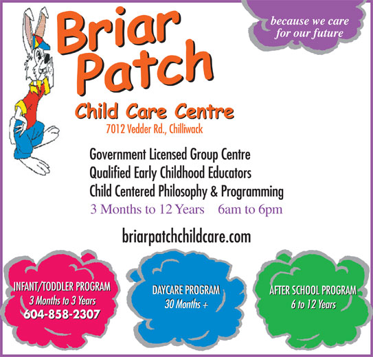 The Briar Patch Child Care Centre (604-858-2307) - Annonce illustrée======= - because we care for our future 7012 Vedder Rd., Chilliwack Government Licensed Group Centre Qualified Early Childhood Educators Child Centered Philosophy & Programming 6am to 6pm3 Months to 12 Years briarpatchchildcare.com INFANT/TODDLER PROGRAM DAYCARE PROGRAM AFTER SCHOOL PROGRAM 3 Months to 3 Years 30 Months + 6 to 12 Years 604-858-2307