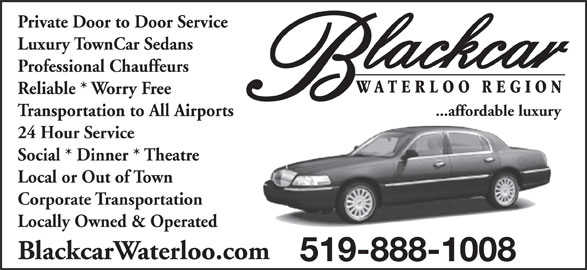 Blackcar Waterloo Region (519-888-1008) - Display Ad - Private Door to Door Service Luxury TownCar Sedans Reliable * Worry Free ...affordable luxury Transportation to All Airports 24 Hour Service Social * Dinner * Theatre Local or Out of Town Corporate Transportation Locally Owned & Operated BlackcarWaterloo.com 519-888-1008 Professional Chauffeurs
