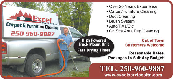 Excel Services Ltd (250-960-9887) - Annonce illustrée======= - Over 20 Years Experience Carpet/Furniture Cleaning Duct Cleaning Brush System Auto/RVs/Etc. On Site Area Rug Cleaning Out of Town High Powered Truck Mount Unit Customers Welcome Fast Drying Times Reasonable Rates. Packages to Suit Any Budget.Packag TEL. 250-960-9887 www.excelservicesltd.comwww.excelservicesltd.com