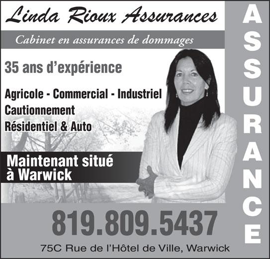Linda Rioux Assurances (819-358-9200) - Annonce illustrée======= - 35 ans d expérience Agricole - Commercial - Industriel Cabinet en assurances de dommages Cautionnement Résidentiel & Auto Maintenant situé à Warwick 819.809.5437 75C Rue de l Hôtel de Ville, Warwick