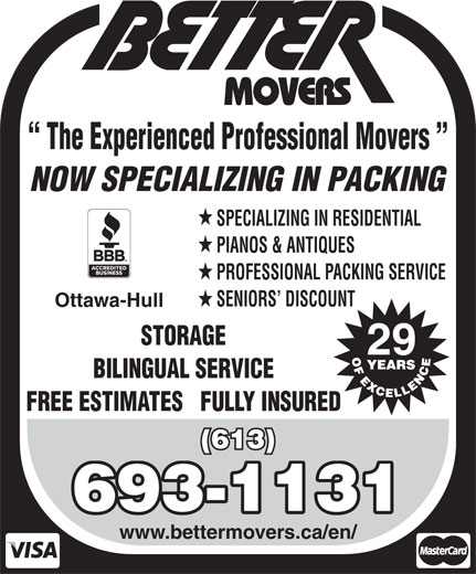 Better Movers (613-837-7099) - Display Ad - The Experienced Professional Movers NOW SPECIALIZING IN PACKING SPECIALIZING IN RESIDENTIAL PIANOS & ANTIQUES PROFESSIONAL PACKING SERVICE SENIORS  DISCOUNT Ottawa-Hull STORAGE 29 BILINGUAL SERVICE FREE ESTIMATES   FULLY INSURED (613) 693-1131 www.bettermovers.ca/en/