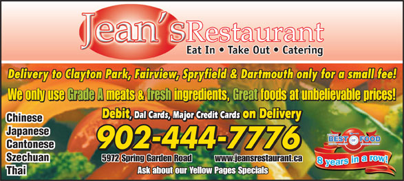 Jean's Chinese Restaurant (902-444-7776) - Annonce illustrée======= - Restaurant Eat In   Take Out   Catering Delivery to Clayton Park, Fairview, Spryfield & Dartmouth only for a small fee! We only use Grade A meats & fresh ingredients, Great foods at unbelievable prices! Debit , Dal Cards, Major Credit Cards on Delivery Debit , Dal Cards, Major Credit Cards on Delivery Chinese Japanese Cantonese 902-444-7776 Szechuan 5972 Spring Garden Road          www.jeansrestaurant.ca Ask about our Yellow Pages Specials Thai