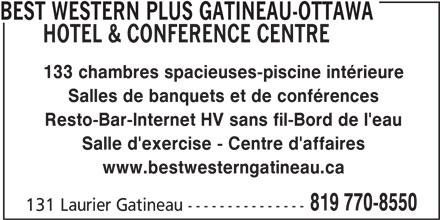 Best Western Plus (819-770-8550) - Annonce illustrée======= - 133 chambres spacieuses-piscine intérieure Salles de banquets et de conférences Resto-Bar-Internet HV sans fil-Bord de l'eau Salle d'exercise - Centre d'affaires www.bestwesterngatineau.ca 819 770-8550 131 Laurier Gatineau --------------- BEST WESTERN PLUS GATINEAU-OTTAWA HOTEL & CONFERENCE CENTRE