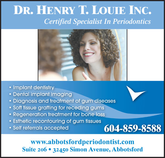 Louie Henry T Dr (604-859-8588) - Display Ad - DR. HENRY T. LOUIE INC. Certified Specialist In Periodontics Implant dentistry Dental implant imaging Diagnosis and treatment of gum diseases Soft tissue grafting for receding gums Regeneration treatment for bone loss Esthetic recontouring of gum tissues Self referrals accepted 604-859-8588 www.abbotsfordperiodontist.com Suite 206   32450 Simon Avenue, Abbotsford