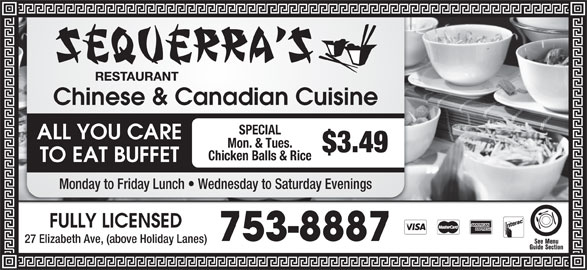 Sequerra's Restaurant (709-753-8887) - Annonce illustrée======= - Chinese & Canadian Cuisine SPECIAL ALL YOU CARE Mon. & Tues. $3.49 Chicken Balls & Rice TO EAT BUFFET Monday to Friday Lunch   Wednesday to Saturday Evenings FULLY LICENSED 753-8887 27 Elizabeth Ave, (above Holiday Lanes) Chinese & Canadian Cuisine SPECIAL ALL YOU CARE Mon. & Tues. $3.49 Chicken Balls & Rice TO EAT BUFFET Monday to Friday Lunch   Wednesday to Saturday Evenings FULLY LICENSED 753-8887 27 Elizabeth Ave, (above Holiday Lanes)