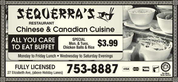 Sequerra's Restaurant (709-753-8887) - Annonce illustrée======= - Chinese & Canadian CuisineChinese & Canadian Cuisine SPECIAL ALL YOU CARE Mon. & Tues. $3.99 Chicken Balls & Rice TO EAT BUFFET Monday to Friday Lunch   Wednesday to Saturday EveningsMonday to Friday Lh   Wednesday to Saturday Evenings FULLY LICENSEDFULLY LICENSED 753-8887753-8887 27 Elizabeth Ave, (above Holiday Lanes)Elizabeth Ave, (above Holiday Lanes) Chinese & Canadian CuisineChinese & Canadian Cuisine SPECIAL ALL YOU CARE Mon. & Tues. $3.99 Chicken Balls & Rice TO EAT BUFFET Monday to Friday Lunch   Wednesday to Saturday EveningsMonday to Friday Lh   Wednesday to Saturday Evenings FULLY LICENSEDFULLY LICENSED 753-8887753-8887 27 Elizabeth Ave, (above Holiday Lanes)Elizabeth Ave, (above Holiday Lanes)