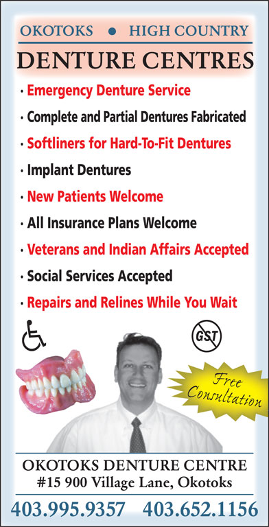 High Country Denture Clinic (403-652-1156) - Display Ad - #15 900 Village Lane, Okotoks 403.995.9357   403.652.1156 DENTURE CENTRES · Emergency Denture Service · Complete and Partial Dentures Fabricated · Softliners for Hard-To-Fit Dentures · Implant Dentures · New Patients Welcome · All Insurance Plans Welcome · Veterans and Indian Affairs Accepted · Social Services Accepted · Repairs and Relines While You Wait ConsultationFree OKOTOKS DENTURE CENTRE