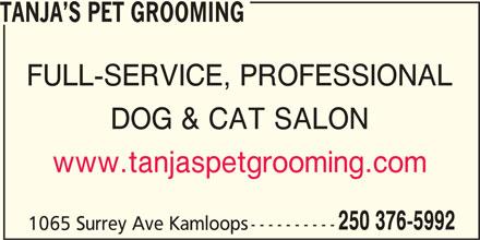 Tanja's Pet Grooming (250-376-5992) - Display Ad - TANJA S PET GROOMING FULL-SERVICE, PROFESSIONAL DOG & CAT SALON www.tanjaspetgrooming.com 250 376-5992 1065 Surrey Ave Kamloops---------- TANJA S PET GROOMING FULL-SERVICE, PROFESSIONAL DOG & CAT SALON www.tanjaspetgrooming.com 250 376-5992 1065 Surrey Ave Kamloops----------