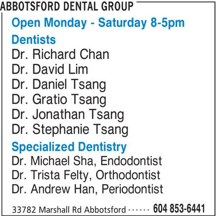 Abbotsford Dental Group (604-853-6441) - Display Ad - Dr. David Lim Dr. Daniel Tsang Dr. Gratio Tsang Dr. Jonathan Tsang Dr. Stephanie Tsang Specialized Dentistry Dr. Michael Sha, Endodontist Dr. Trista Felty, Orthodontist Dr. Andrew Han, Periodontist ------ 604 853-6441 33782 Marshall Rd Abbotsford ABBOTSFORD DENTAL GROUP Open Monday - Saturday 8-5pm Dentists Dr. Richard Chan