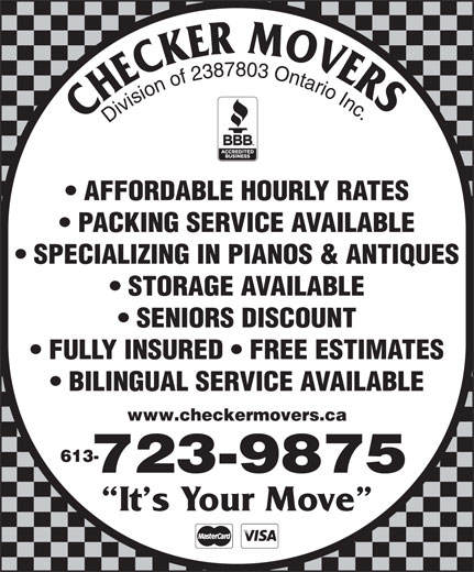 Checker Movers (613-723-9875) - Display Ad - FULLY INSURED   FREE ESTIMATES BILINGUAL SERVICE AVAILABLE www.checkermovers.ca 613- 723-9875 It s Your Move Division of 2387803 Ontario Inc AFFORDABLE HOURLY RATES PACKING SERVICE AVAILABLE SPECIALIZING IN PIANOS & ANTIQUES STORAGE AVAILABLE SENIORS DISCOUNT