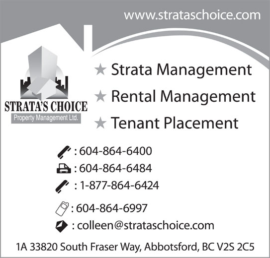 Strata's Choice Property Management Ltd (604-864-6400) - Annonce illustrée======= - : 604-864-6997 1A 33820 South Fraser Way, Abbotsford, BC V2S 2C5 www.strataschoice.com : 604-864-6400 : 604-864-6484 : 1-877-864-6424