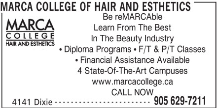 Marca College Of Hair And Esthetics (905-629-7211) - Display Ad - MARCA COLLEGE OF HAIR AND ESTHETICS Be reMARCAble Learn From The Best In The Beauty Industry Diploma Programs   F/T & P/T Classes Financial Assistance Available 4 State-Of-The-Art Campuses www.marcacollege.ca CALL NOW ------------------------ 905 629-7211 4141 Dixie