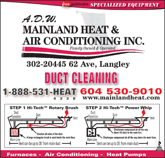ADW Mainland Heat and Air Conditioning (604-530-9010) - Display Ad - www.mainlandheat.com 4 3 2 8 STEP 2 Hi-Tech  Power WhipSTEP 1 Hi-Tech  Rotary Brush DuctDuct TransitionTransition VentVent Discharges compressed air all the way down the duct to the main line. !!!!!!!! Brushes all sides of the duct. A large rectangular brush is used inside the main lines. Discharges compressed air all the way down the main lines. Main LineMain Line Vent can be up to 35' from main ductVent can be up to 35' from main duct Furnaces -  Air Conditioning -  Heat Pumps SPECIALIZED EQUIPMENT A.D.W. MAINLAND HEAT & AIR CONDITIONING INC. Family Owned & Operated 302-20445 62 Ave, Langley, gy DUCT CLEANING 604 530-9010604530 1-888-531-HEAT31-HEAT