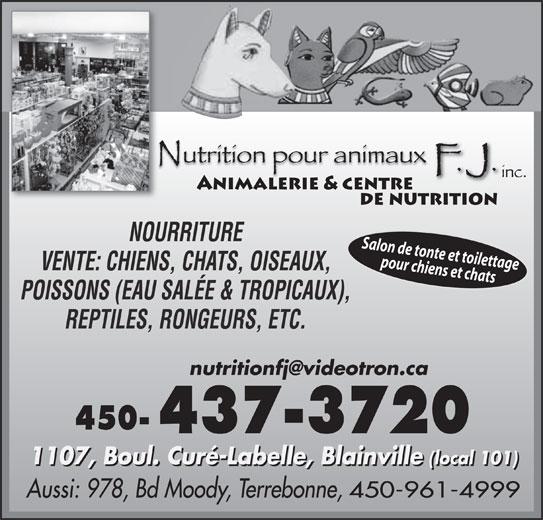 Nutrition Pour Animaux F J Inc (450-437-3720) - Annonce illustrée======= - NOURRITURE Salon de tonte et toilettage pour chiens et chats VENTE: CHIENS, CHATS, OISEAUX, POISSONS (EAU SALÉE & TROPICAUX), REPTILES, RONGEURS, ETC. 450- 1107, Boul. Curé-Labelle, Blainville (local 101) 1107, Boul. Curé-Labelle, Blainville(local 101) Aussi: 978, Bd Moody, Terrebonne, 450-961-4999