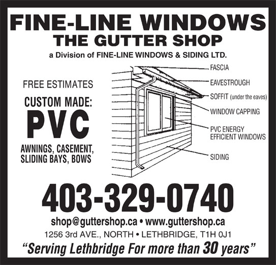 Gutter Shop The Ltd (403-329-0740) - Display Ad - 403-329-0740 1256 3rd AVE., NORTH   LETHBRIDGE, T1H 0J1 a Division of FINE-LINE WINDOWS & SIDING LTD. FASCIA EAVESTROUGH SOFFIT (under the eaves) WINDOW CAPPING PVC ENERGY Serving Lethbridge For more than 30 years EFFICIENT WINDOWS AWNINGS, CASEMENT, SIDING SLIDING BAYS, BOWS