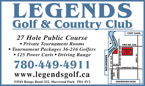 Legends Golf & Country Club (780-449-4911) - Display Ad - 27 Hole Public Course Private Tournament Rooms Tournament Packages 36-216 Golfers 125 Power Carts   Driving Range 780-449-4911 www.legendsgolf.ca 53541 Range Road 232, Sherwood Park  T8A 4V2