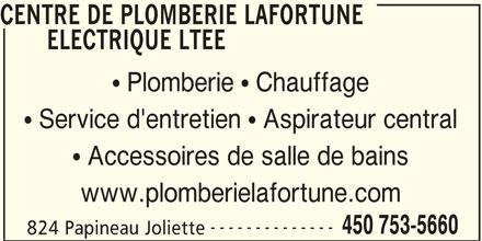 Centre De Plomberie Lafortune Electrique Ltée (450-753-5660) - Annonce illustrée======= - ELECTRIQUE LTEE  Plomberie  Chauffage  Service d'entretien  Aspirateur central  Accessoires de salle de bains www.plomberielafortune.com -------------- 450 753-5660 824 Papineau Joliette CENTRE DE PLOMBERIE LAFORTUNE