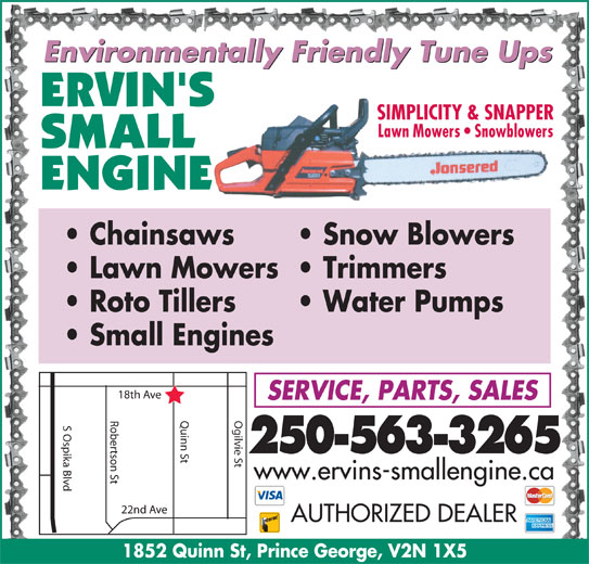 Ervin's Small Engine (250-563-3265) - Display Ad - Environmentally Friendly Tune Ups SIMPLICITY & SNAPPER Lawn Mowers   Snowblowers Roto Tillers Chainsaws Snow Blowers Lawn Mowers  Trimmers Water Pumps Small Engines h Ave SERVICE, PARTS, SALES Robertson St Quinn St Ogilvie St18t S Ospika Blvd 250-563-3265 www.ervins-smallengine.ca 22nd Ave AUTHORIZED DEALER 1852 Quinn St, Prince George, V2N 1X5