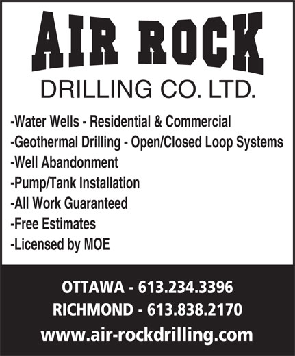 Air Rock Drilling (613-234-3396) - Display Ad - DRILLING CO. LTD. -Water Wells - Residential & Commercial www.air-rockdrilling.com -All Work Guaranteed -Pump/Tank Installation -Well Abandonment -Geothermal Drilling - Open/Closed Loop Systems -Free Estimates -Licensed by MOE RICHMOND - 613.838.2170 OTTAWA - 613.234.3396