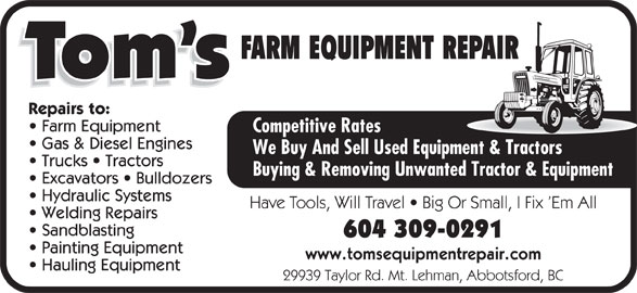Tom's Equipment Repair (604-309-0291) - Annonce illustrée======= - FARM EQUIPMENT REPAIR Repairs to: Farm Equipment Competitive Rates Gas & Diesel Engines We Buy And Sell Used Equipment & Tractors Trucks   Tractors Buying & Removing Unwanted Tractor & Equipment Excavators   Bulldozers Hydraulic Systems Have Tools, Will Travel   Big Or Small, I Fix  Em All Welding Repairs Sandblasting 604 309-0291 Painting Equipment www.tomsequipmentrepair.com Hauling Equipment 29939 Taylor Rd. Mt. Lehman, Abbotsford, BC