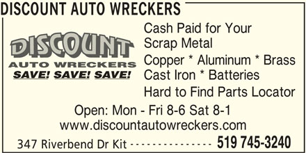 Discount Auto Wreckers (519-745-3240) - Display Ad - DISCOUNT AUTO WRECKERS Cash Paid for Your Scrap Metal Copper * Aluminum * Brass Cast Iron * Batteries Hard to Find Parts Locator Open: Mon - Fri 8-6 Sat 8-1 www.discountautowreckers.com --------------- 519 745-3240 347 Riverbend Dr Kit