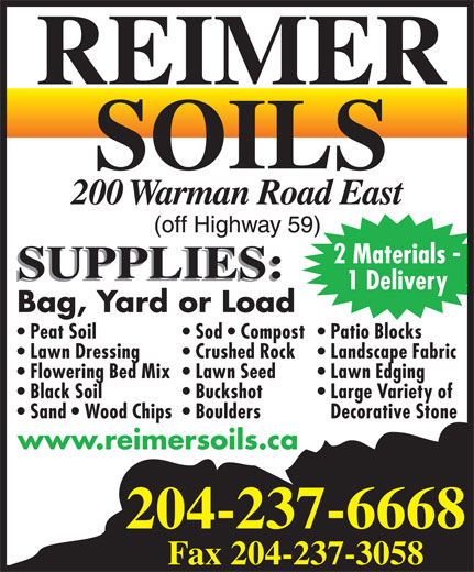 Reimer Soils (204-237-6668) - Display Ad - 2 Materials - 1 Delivery Bag, Yard or Load Sod   Compost Patio Blocks  Peat Soil Landscape Fabric  Lawn Dressing Crushed Rock Decorative Stone  Sand   Wood Chips  Boulders www.reimersoils.ca 204-237-6668 Fax 204-237-3058 Lawn Edging  Flowering Bed Mix  Lawn Seed Large Variety of  Black Soil Buckshot