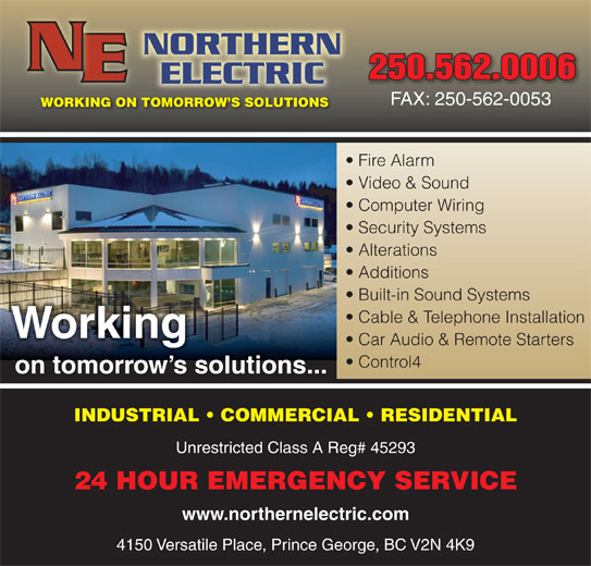 Northern Electric (250-562-0006) - Display Ad - 250.562.0006250.562.0006 FAX: 250-562-0053 WORKING ON TOMORROW S SOLUTIONS Fire Alarm Video & Sound Computer Wiring Security Systems Alterations Additions Built-in Sound Systems Cable & Telephone Installation Working Car Audio & Remote Starters Control4 on tomorrow s solutions... Unrestricted Class A Reg# 45293 24 HOUR EMERGENCY SERVICE www.northernelectric.com INDUSTRIAL   COMMERCIAL   RESIDENTIAL 4150 Versatile Place, Prince George, BC V2N 4K9