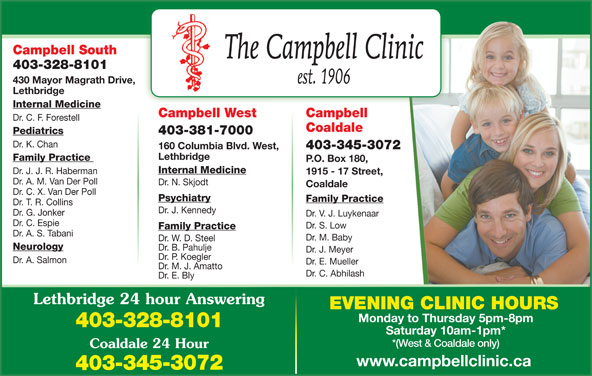 Chinook Primary Care Network (403-328-8101) - Display Ad - 403-328-8101 Saturday 10am-1pm* *(West & Coaldale only) Coaldale 24 Hour www.campbellclinic.ca 403-345-3072 Dr. W. D. Steel Dr. B. Pahulje Dr. J. Meyer Dr. P. Koegler Dr. A. Salmon Dr. E. Mueller Dr. M. J. Amatto Campbell South Neurology Dr. C. Abhilash Family Practice P.O. Box 180, Lethbridge Internal Medicine Dr. J. J. R. Haberman 1915 - 17 Street, Dr. A. M. Van Der Poll Dr. N. Skjodt Coaldale Dr. C. X. Van Der Poll Psychiatry Family Practice Dr. T. R. Collins Dr. J. Kennedy Dr. G. Jonker Dr. V. J. Luykenaar Dr. C. Espie Dr. S. Low Family Practice Dr. A. S. Tabani Lethbridge 24 hour Answering EVENING CLINIC HOURS Monday to Thursday 5pm-8pm Dr. M. Baby 403-328-8101 430 Mayor Magrath Drive, Lethbridge Dr. E. Bly Internal Medicine CampbellCampbell West Dr. C. F. Forestell Coaldale Pediatrics 403-381-7000 Dr. K. Chan 403-345-3072 160 Columbia Blvd. West,