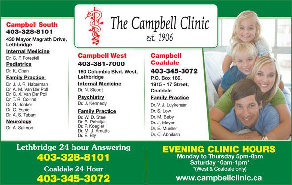 Chinook Primary Care Network (403-328-8101) - Display Ad - Campbell South 403-328-8101 430 Mayor Magrath Drive, Lethbridge Internal Medicine CampbellCampbell West Dr. C. F. Forestell Coaldale Pediatrics 403-381-7000 Dr. K. Chan 403-345-3072 160 Columbia Blvd. West, Lethbridge Family Practice P.O. Box 180, Internal Medicine Dr. J. J. R. Haberman 1915 - 17 Street, Dr. A. M. Van Der Poll Dr. N. Skjodt Coaldale Dr. C. X. Van Der Poll Psychiatry Family Practice Dr. T. R. Collins Dr. J. Kennedy Dr. G. Jonker Dr. V. J. Luykenaar Dr. C. Espie Dr. S. Low Family Practice Dr. A. S. Tabani Dr. M. Baby Dr. W. D. Steel Neurology Dr. B. Pahulje Dr. J. Meyer Dr. P. Koegler Dr. A. Salmon Dr. E. Mueller Dr. M. J. Amatto Dr. C. Abhilash Dr. E. Bly Lethbridge 24 hour Answering EVENING CLINIC HOURS Monday to Thursday 5pm-8pm 403-328-8101 Saturday 10am-1pm* *(West & Coaldale only) Coaldale 24 Hour www.campbellclinic.ca 403-345-3072