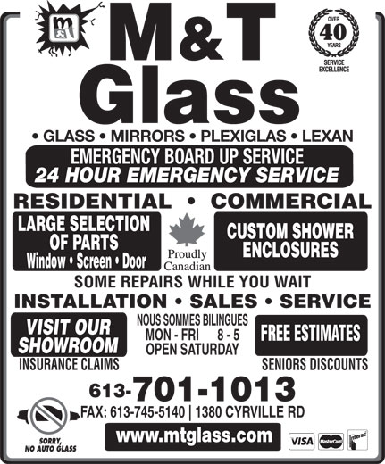 M And T Glass (613-745-7158) - Display Ad - 40 GLASS   MIRRORS   PLEXIGLAS   LEXAN EMERGENCY BOARD UP SERVICE 24 HOUR EMERGENCY SERVICE RESIDENTIAL     COMMERCIAL LARGE SELECTION CUSTOM SHOWER OF PARTS ENCLOSURES Window   Screen   Door SOME REPAIRS WHILE YOU WAIT INSTALLATION   SALES   SERVICE NOUS SOMMES BILINGUES VISIT OUR MON - FRI      8 - 5 FREE ESTIMATES SHOWROOM OPEN SATURDAY INSURANCE CLAIMS SENIORS DISCOUNTS 613- 701-1013 FAX: 613-745-5140 www.mtglass.com SORRY, NO AUTO GLASS 1380 CYRVILLE RD