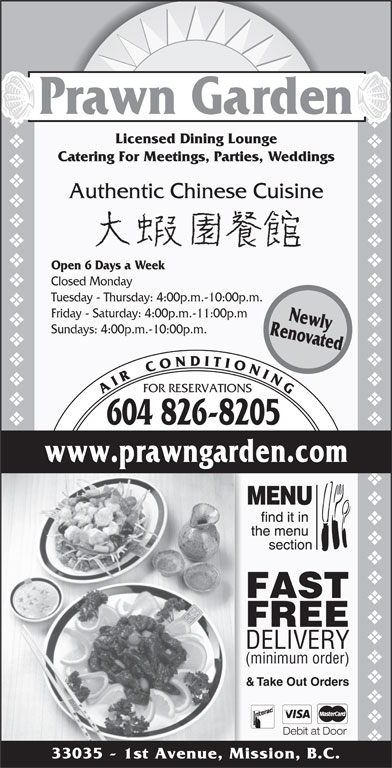 Prawn Garden Restaurant (604-826-8205) - Display Ad - FOR RESERVATIONS Authentic Chinese Cuisine Open 6 Days a Week Closed Monday Tuesday - Thursday: 4:00p.m.-10:00p.m. Catering For Meetings, Parties, Weddings Friday - Saturday: 4:00p.m.-11:00p.m & Take Out Orders Debit at Door 33035 - 1st Avenue, Mission, B.C. vvvvvvvvvvvvvvvvvvvvvvvvvvvvvvvvvvvvvvvvvvvvvvvvvvvvvvvvvvvvvvvvvvvvvvvv Prawn Garden Licensed Dining Lounge A I R    C O N D I T I O N I N G 604 826-8205 RenovatedNewly www.prawngarden.com FAST FREE DELIVERY (minimum order) Sundays: 4:00p.m.-10:00p.m.