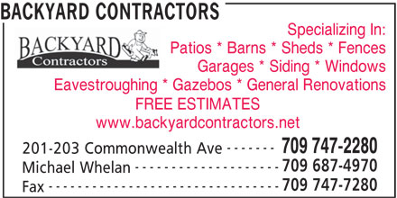 Backyard Contractors (709-747-2280) - Display Ad - BACKYARD CONTRACTORS Specializing In: Patios * Barns * Sheds * Fences Garages * Siding * Windows Eavestroughing * Gazebos * General Renovations FREE ESTIMATES www.backyardcontractors.net ------- 709 747-2280 201-203 Commonwealth Ave 709 687-4970 -------------------- Michael Whelan 709 747-7280 -------------------------------- Fax