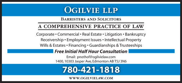 Ogilvie LLP (780-421-1818) - Display Ad - Ogilvie llp Barristers and Solicitors a comprehensive practice of law Corporate   Commercial   Real Estate   Litigation   Bankruptcy Receivership   Employment Issues   Intellectual Property Wills & Estates   Financing   Guardianships & Trusteeships Free Initial Half Hour Consultation 1400, 10303 Jasper Ave, Edmonton AB T5J 3N6 780-421-1818 www.ogilvielaw.com