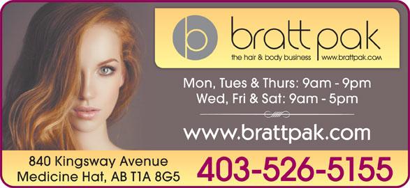Bratt Pak The Hair & Body Business (403-526-5155) - Display Ad - Mon, Tues & Thurs: 9am - 9pm Wed, Fri & Sat: 9am - 5pm www.brattpak.com 840 Kingsway Avenue 403-526-5155 Medicine Hat, AB T1A 8G5